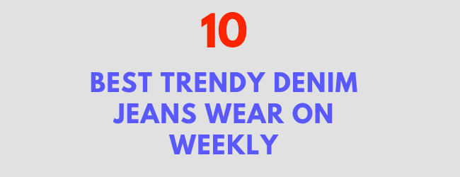 Best 10 Trendy Denim Jeans You Can Affordable On Every Week