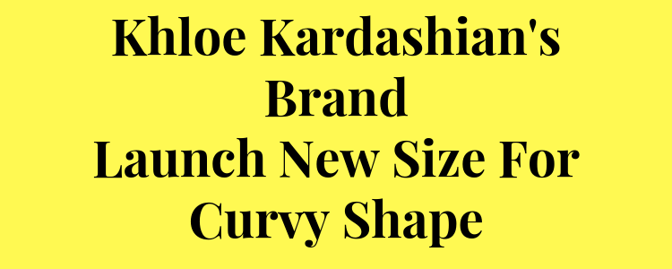 Khole Kardashian's BrandLaunch New Size For Curvy Shape
